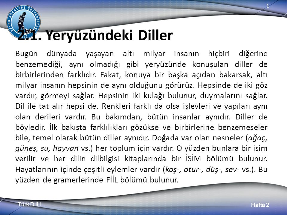 Türk Dili I Hafta 2 1 2.1. Yeryüzündeki Diller Bugün dünyada yaşayan altı milyar insanın hiçbiri diğerine benzemediği, aynı olmadığı gibi yeryüzünde k