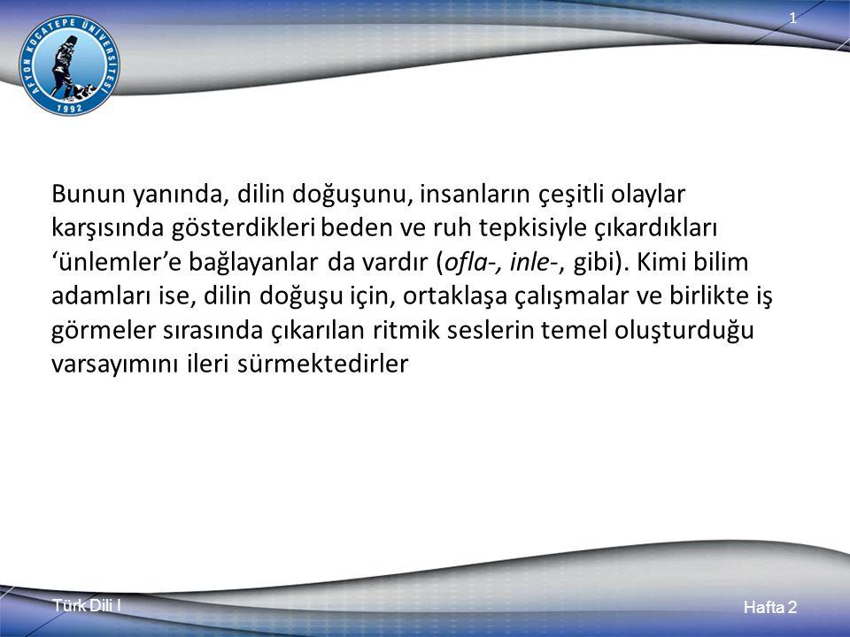 Türk Dili I Hafta 2 1 Bunun yanında, dilin doğuşunu, insanların çeşitli olaylar karşısında gösterdikleri beden ve ruh tepkisiyle çıkardıkları 'ünlemler'e bağlayanlar da vardır (ofla-, inle-, gibi).