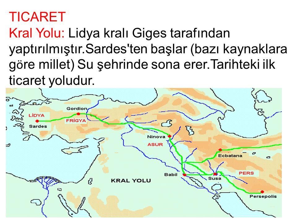 TICARET Kral Yolu: Lidya kralı Giges tarafından yaptırılmıştır.Sardes ten başlar (bazı kaynaklara g ö re millet) Su şehrinde sona erer.Tarihteki ilk ticaret yoludur.