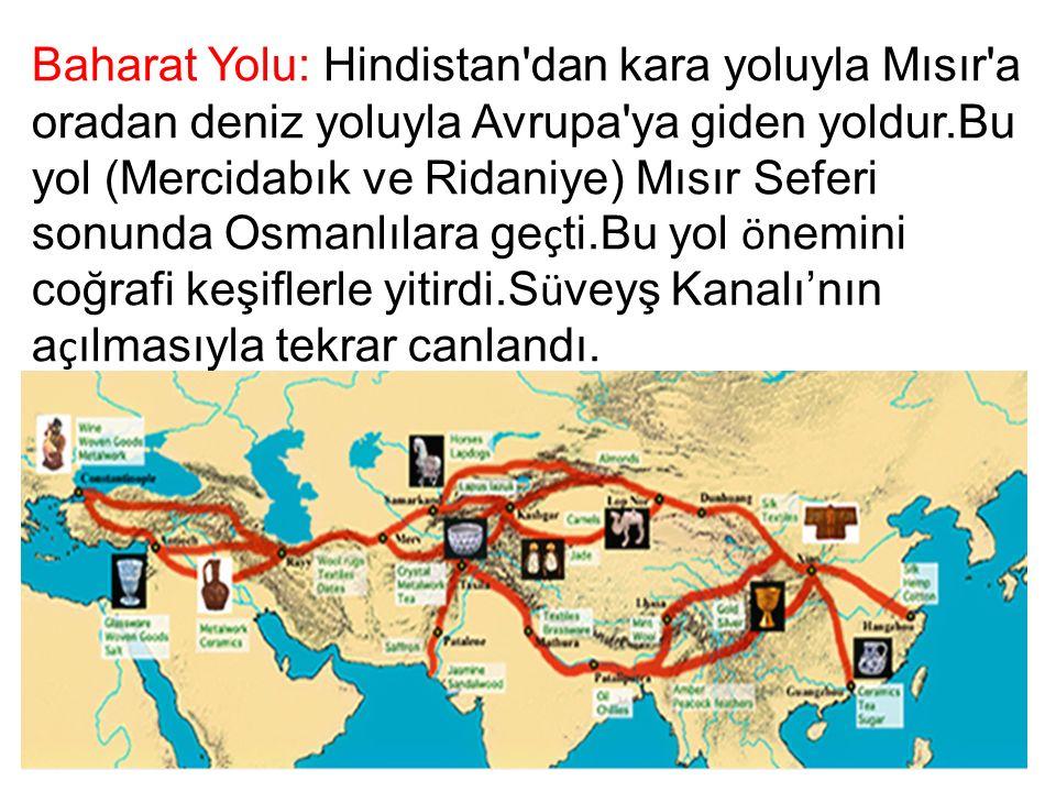 Baharat Yolu: Hindistan dan kara yoluyla Mısır a oradan deniz yoluyla Avrupa ya giden yoldur.Bu yol (Mercidabık ve Ridaniye) Mısır Seferi sonunda Osmanlılara ge ç ti.Bu yol ö nemini coğrafi keşiflerle yitirdi.S ü veyş Kanalı'nın a ç ılmasıyla tekrar canlandı.