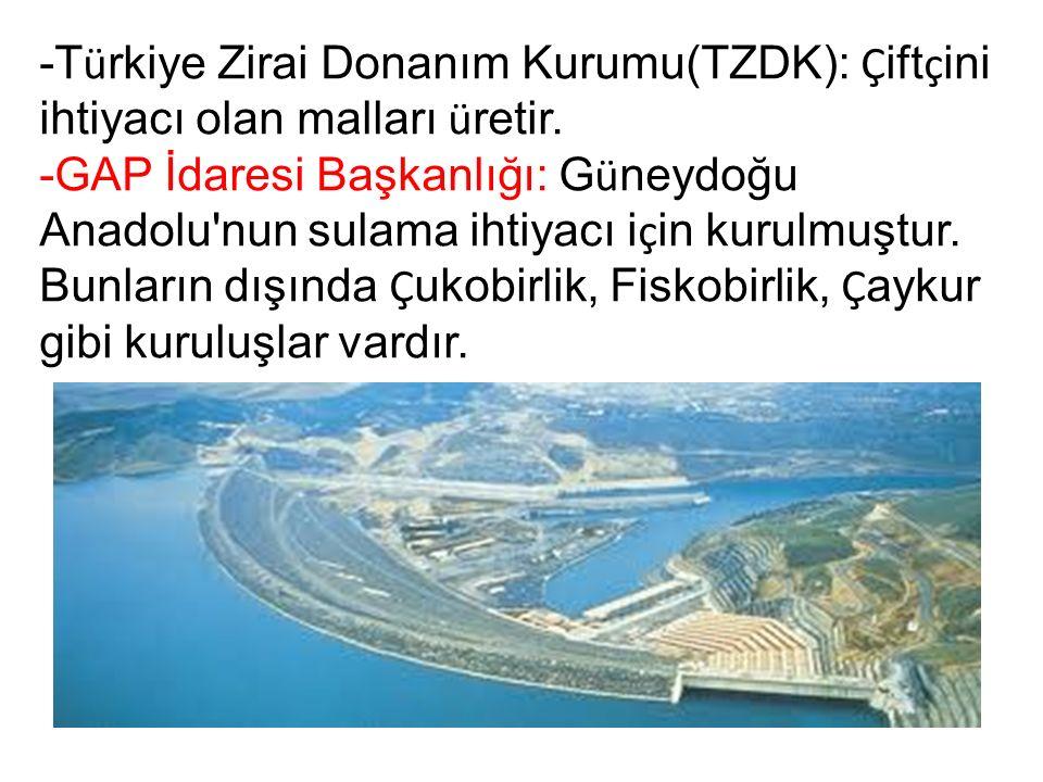 -T ü rkiye Zirai Donanım Kurumu(TZDK): Ç ift ç ini ihtiyacı olan malları ü retir.