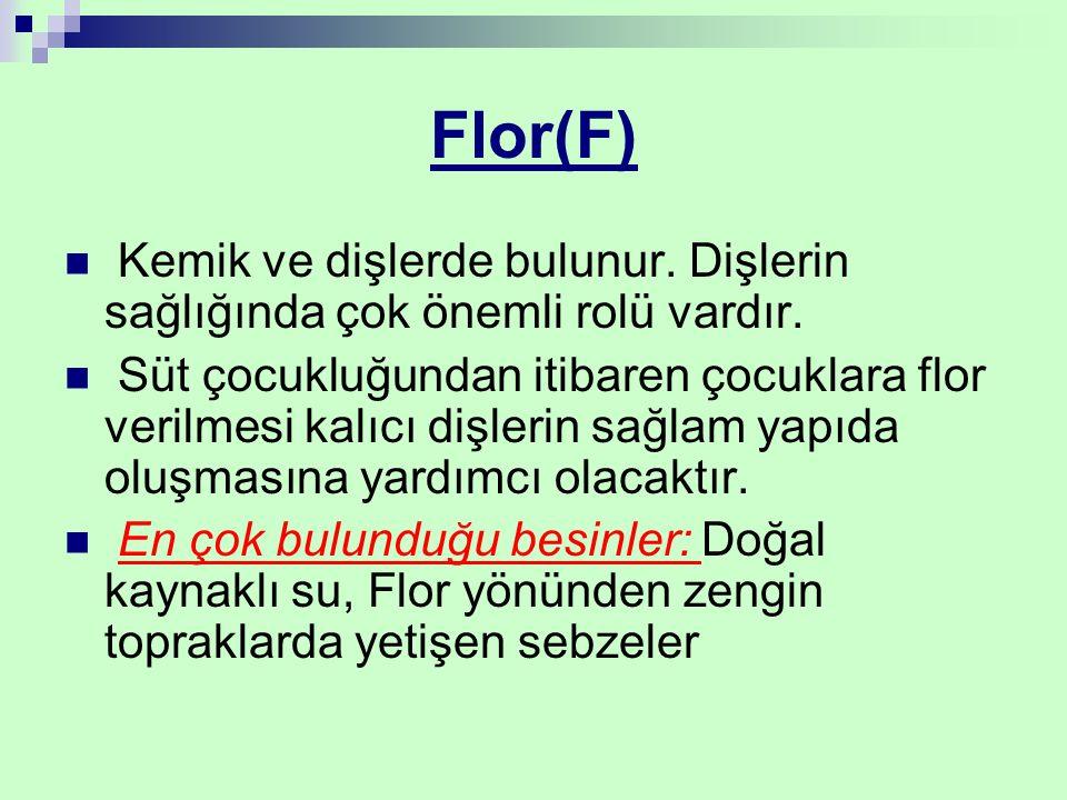 Flor(F) Kemik ve dişlerde bulunur. Dişlerin sağlığında çok önemli rolü vardır. Süt çocukluğundan itibaren çocuklara flor verilmesi kalıcı dişlerin sağ