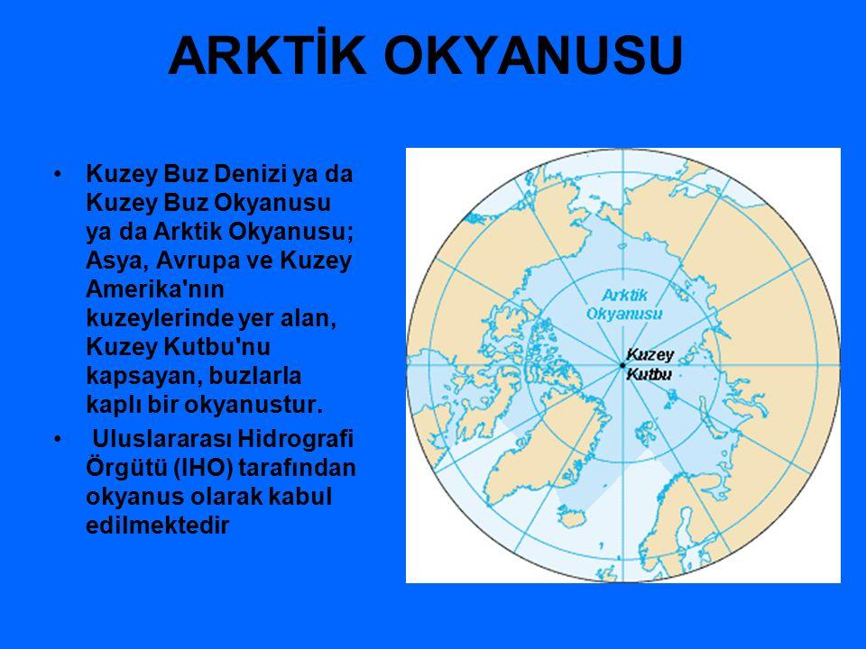 ARKTİK OKYANUSU Kuzey Buz Denizi ya da Kuzey Buz Okyanusu ya da Arktik Okyanusu; Asya, Avrupa ve Kuzey Amerika nın kuzeylerinde yer alan, Kuzey Kutbu nu kapsayan, buzlarla kaplı bir okyanustur.