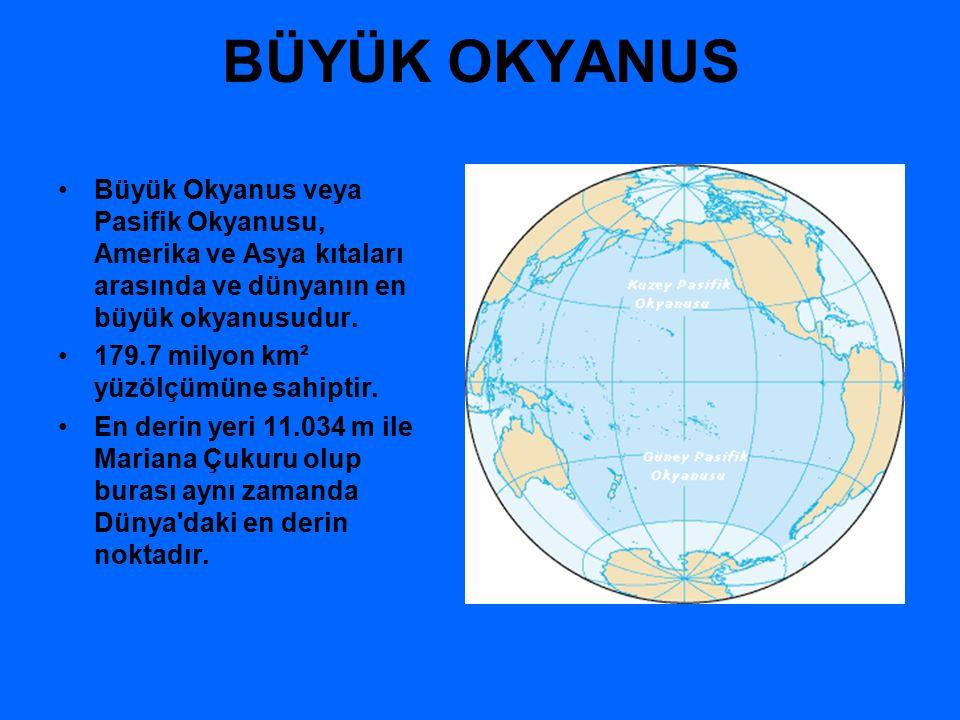 BÜYÜK OKYANUS Büyük Okyanus veya Pasifik Okyanusu, Amerika ve Asya kıtaları arasında ve dünyanın en büyük okyanusudur.