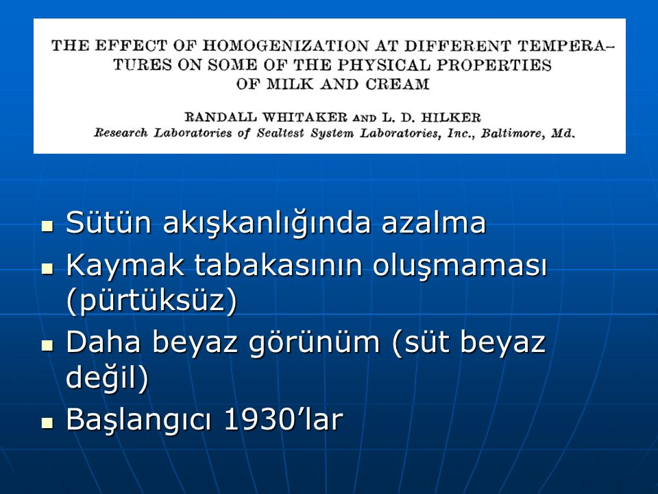 Sütün akışkanlığında azalma Sütün akışkanlığında azalma Kaymak tabakasının oluşmaması (pürtüksüz) Kaymak tabakasının oluşmaması (pürtüksüz) Daha beyaz görünüm (süt beyaz değil) Daha beyaz görünüm (süt beyaz değil) Başlangıcı 1930'lar Başlangıcı 1930'lar