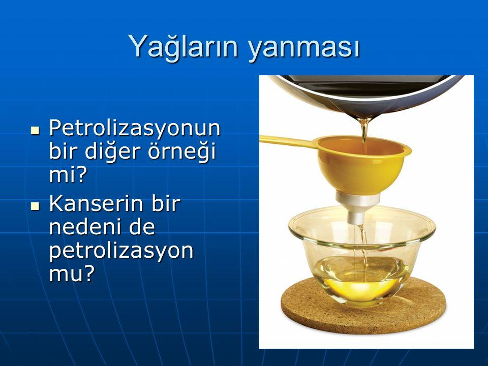 Yağların yanması Petrolizasyonun bir diğer örneği mi.