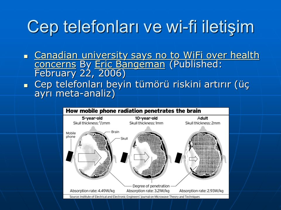 Cep telefonları ve wi-fi iletişim Canadian university says no to WiFi over health concerns By Eric Bangeman (Published: February 22, 2006) Canadian university says no to WiFi over health concerns By Eric Bangeman (Published: February 22, 2006) Canadian university says no to WiFi over health concernsEric Bangeman Canadian university says no to WiFi over health concernsEric Bangeman Cep telefonları beyin tümörü riskini artırır (üç ayrı meta-analiz) Cep telefonları beyin tümörü riskini artırır (üç ayrı meta-analiz)