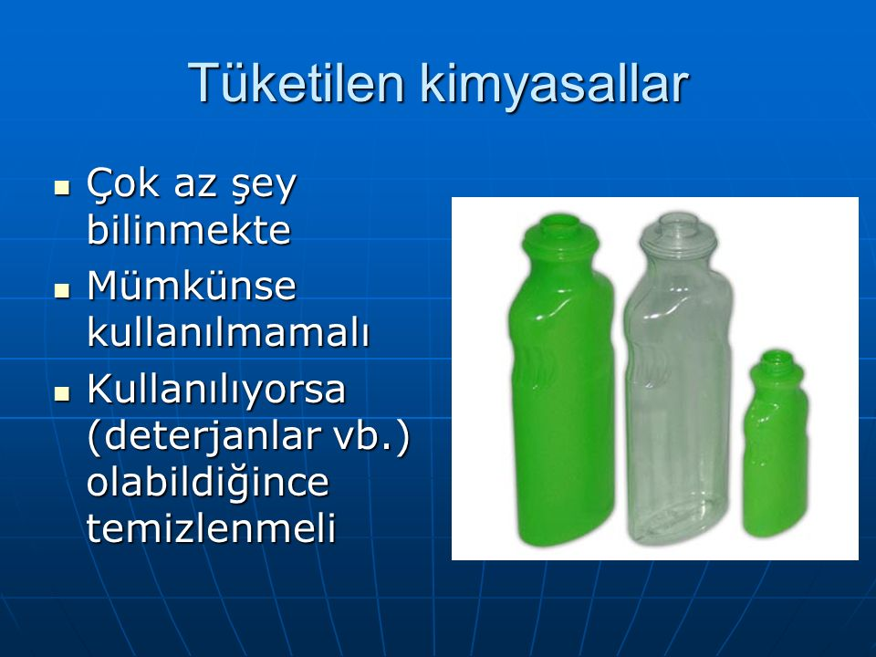 Tüketilen kimyasallar Çok az şey bilinmekte Çok az şey bilinmekte Mümkünse kullanılmamalı Mümkünse kullanılmamalı Kullanılıyorsa (deterjanlar vb.) olabildiğince temizlenmeli Kullanılıyorsa (deterjanlar vb.) olabildiğince temizlenmeli