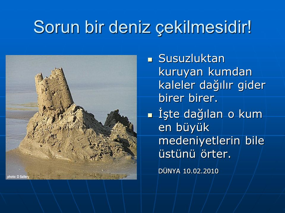 Sorun bir deniz çekilmesidir. Susuzluktan kuruyan kumdan kaleler dağılır gider birer birer.