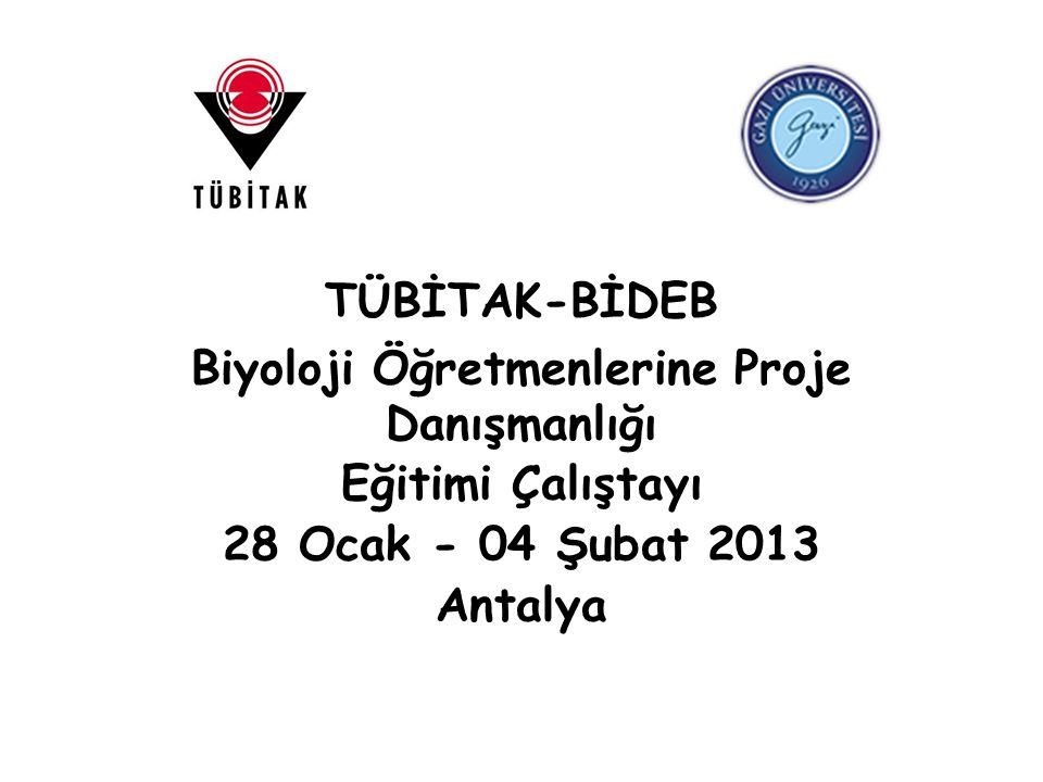 TÜBİTAK-BİDEB Biyoloji Öğretmenlerine Proje Danışmanlığı Eğitimi Çalıştayı 28 Ocak - 04 Şubat 2013 Antalya