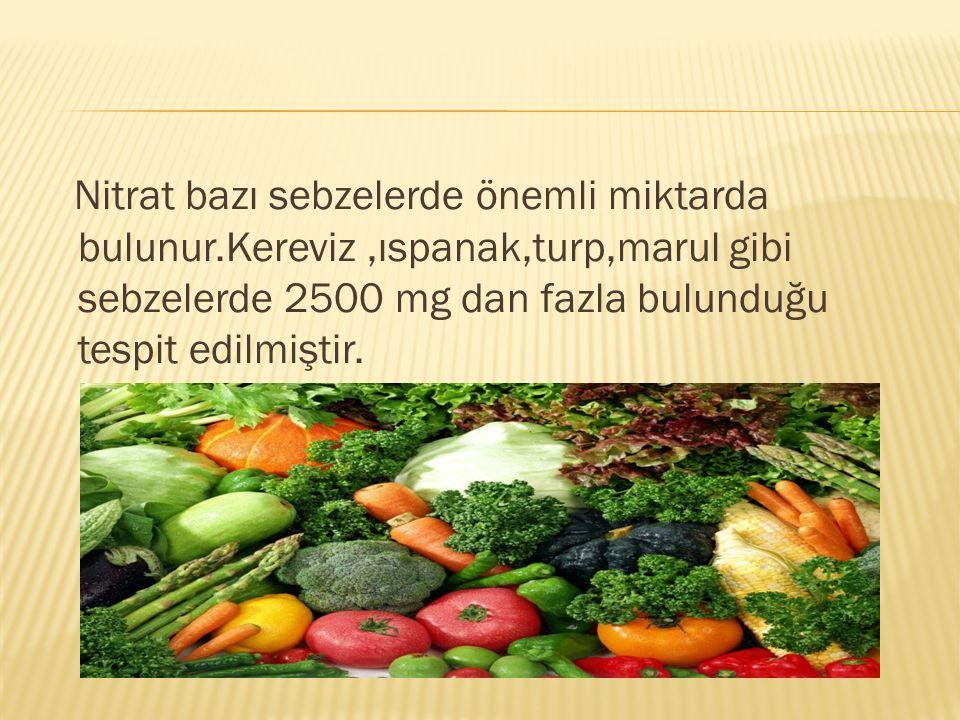Nitrat bazı sebzelerde önemli miktarda bulunur.Kereviz,ıspanak,turp,marul gibi sebzelerde 2500 mg dan fazla bulunduğu tespit edilmiştir.