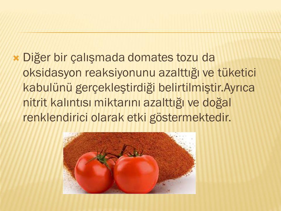  Diğer bir çalışmada domates tozu da oksidasyon reaksiyonunu azalttığı ve tüketici kabulünü gerçekleştirdiği belirtilmiştir.Ayrıca nitrit kalıntısı m