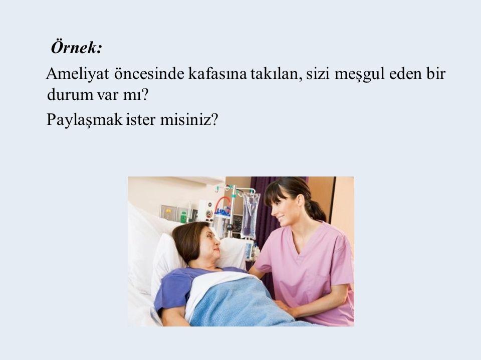 Örnek: Ameliyat öncesinde kafasına takılan, sizi meşgul eden bir durum var mı.