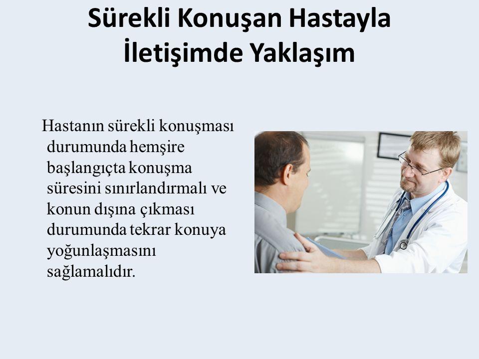 Hastanın sürekli konuşması durumunda hemşire başlangıçta konuşma süresini sınırlandırmalı ve konun dışına çıkması durumunda tekrar konuya yoğunlaşmasını sağlamalıdır.
