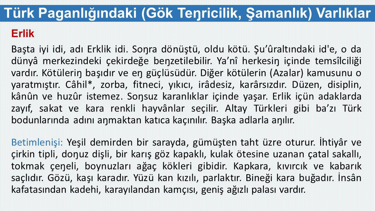 Türk Paganlığındaki (Gök Teŋricilik, Şamanlık) Varlıklar Erlik Başta iyi idi, adı Erklik idi. Soŋra dönüştü, oldu kötü. Şu'ûraltındaki id'e, o da düny