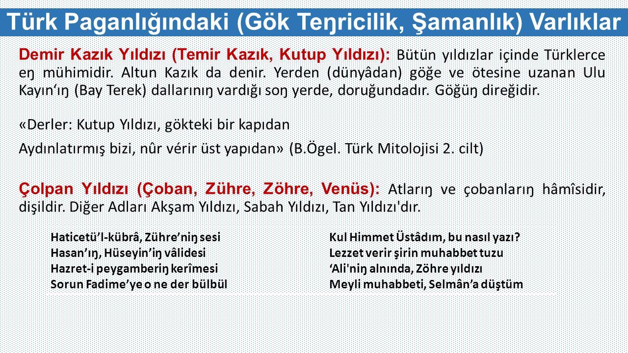 Türk Paganlığındaki (Gök Teŋricilik, Şamanlık) Varlıklar Demir Kazık Yıldızı (Temir Kazık, Kutup Yıldızı): Bütün yıldızlar içinde Türklerce eŋ mühimidir.