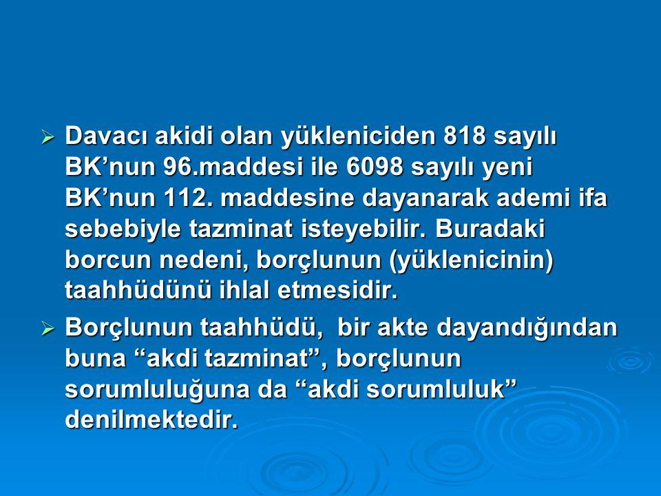  Davacı akidi olan yükleniciden 818 sayılı BK'nun 96.maddesi ile 6098 sayılı yeni BK'nun 112.