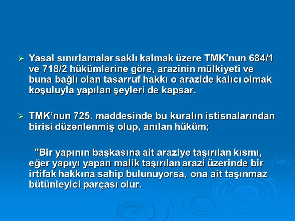  Yasal sınırlamalar saklı kalmak üzere TMK'nun 684/1 ve 718/2 hükümlerine göre, arazinin mülkiyeti ve buna bağlı olan tasarruf hakkı o arazide kalıcı olmak koşuluyla yapılan şeyleri de kapsar.