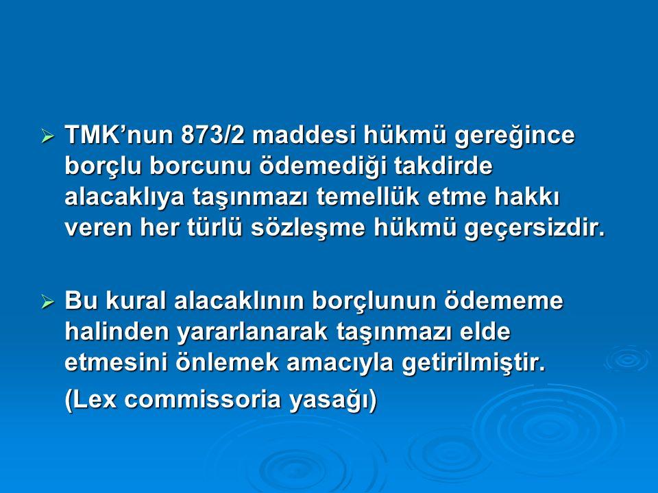  TMK'nun 873/2 maddesi hükmü gereğince borçlu borcunu ödemediği takdirde alacaklıya taşınmazı temellük etme hakkı veren her türlü sözleşme hükmü geçersizdir.