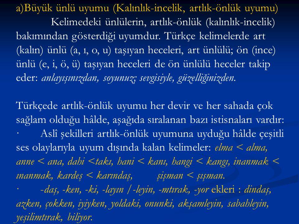 a)Büyük ünlü uyumu (Kalınlık-incelik, artlık-önlük uyumu) Kelimedeki ünlülerin, artlık-önlük (kalınlık-incelik) bakımından gösterdiği uyumdur. Türkçe