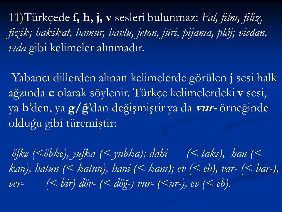 11)Türkçede f, h, j, v sesleri bulunmaz: Fal, film, filiz, fizik; hakikat, hamur, havlu, jeton, jüri, pijama, plâj; vicdan, vida gibi kelimeler alınma