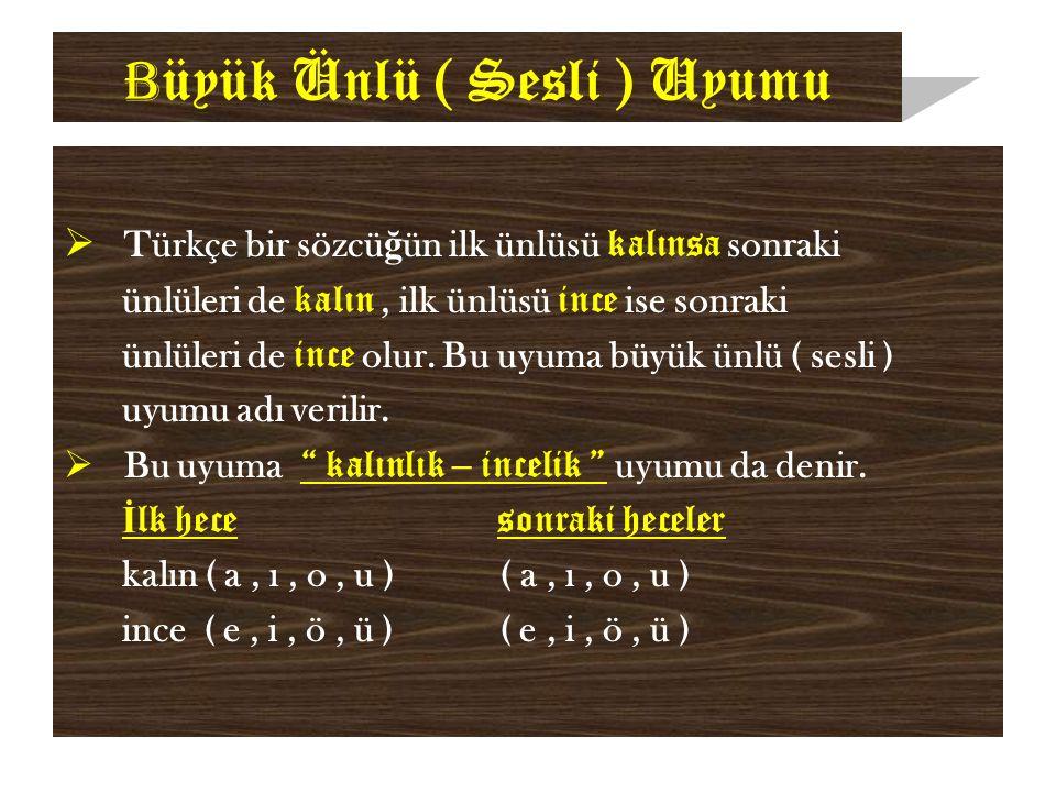 B üyük Ünlü ( Sesli ) Uyumu  Türkçe bir sözcü ğ ün ilk ünlüsü kalınsa sonraki ünlüleri de kalın, ilk ünlüsü ince ise sonraki ünlüleri de ince olur.