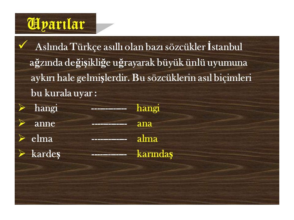 Uyarılar Aslında Türkçe asıllı olan bazı sözcükler İ stanbul a ğ zında de ğ i ş ikli ğ e u ğ rayarak büyük ünlü uyumuna aykırı hale gelmi ş lerdir.