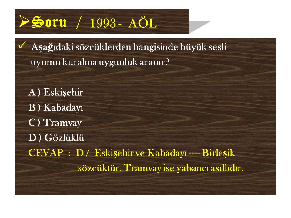  Soru / 1993 - AÖL A ş a ğ ıdaki sözcüklerden hangisinde büyük sesli uyumu kuralına uygunluk aranır.