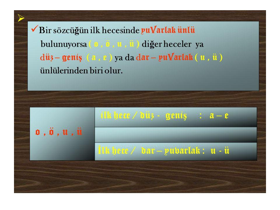  Bir sözcü ğ ün ilk hecesinde yu v arlak ünlü bulunuyorsa ( o, ö, u, ü ) di ğ er heceler ya d üz – geni ş ( a, e ) ya da d ar – yu v arlak ( u, ü ) ünlülerinden biri olur.