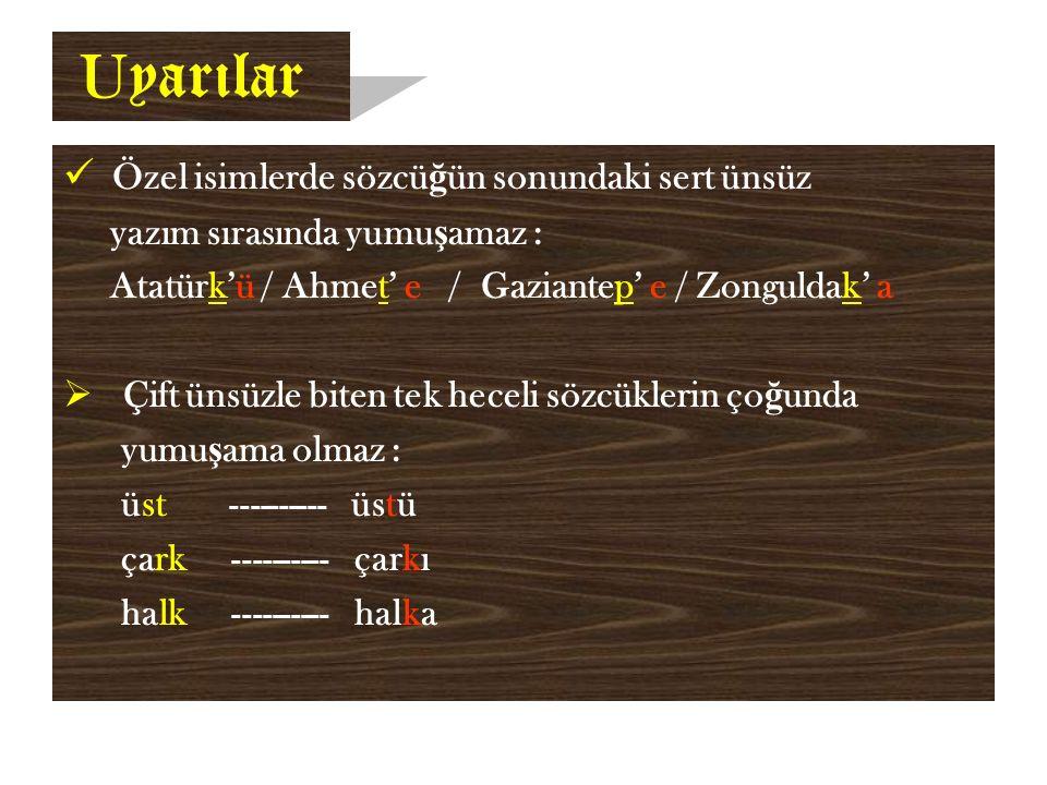 U yarılar Özel isimlerde sözcü ğ ün sonundaki sert ünsüz yazım sırasında yumu ş amaz : Atatürk'ü / Ahmet' e / Gaziantep' e / Zonguldak' a  Çift ünsüzle biten tek heceli sözcüklerin ço ğ unda yumu ş ama olmaz : üst ---------- üstü çark ---------- çarkı halk ---------- halka