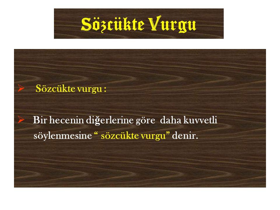 S özcükte V urgu  Sözcükte vurgu :  Bir hecenin di ğ erlerine göre daha kuvvetli söylenmesine sözcükte vurgu denir.