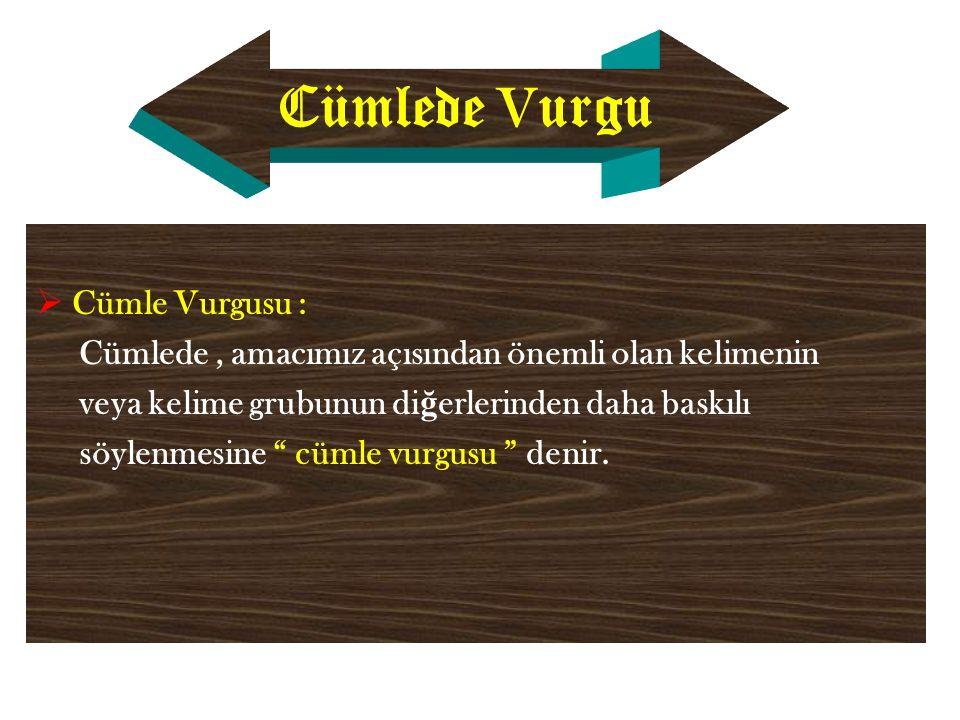 Cümlede V urgu  Cümle Vurgusu : Cümlede, amacımız açısından önemli olan kelimenin veya kelime grubunun di ğ erlerinden daha baskılı söylenmesine cümle vurgusu denir.