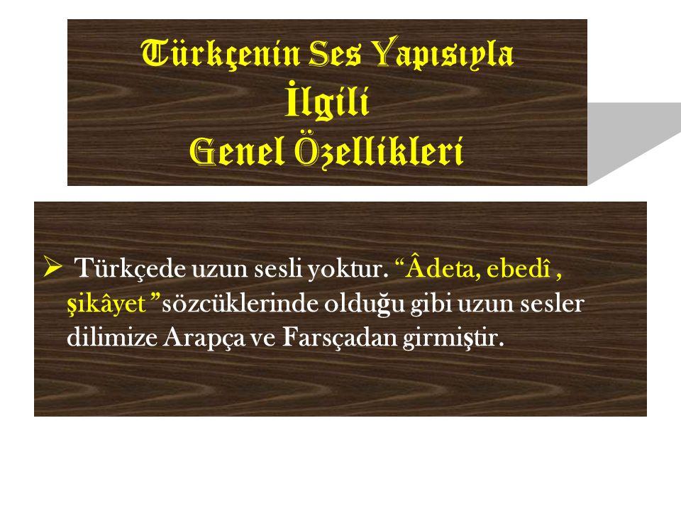 Türkçenin S es Y apısıyla İ lgili G enel Ö zellikleri  Türkçede uzun sesli yoktur.