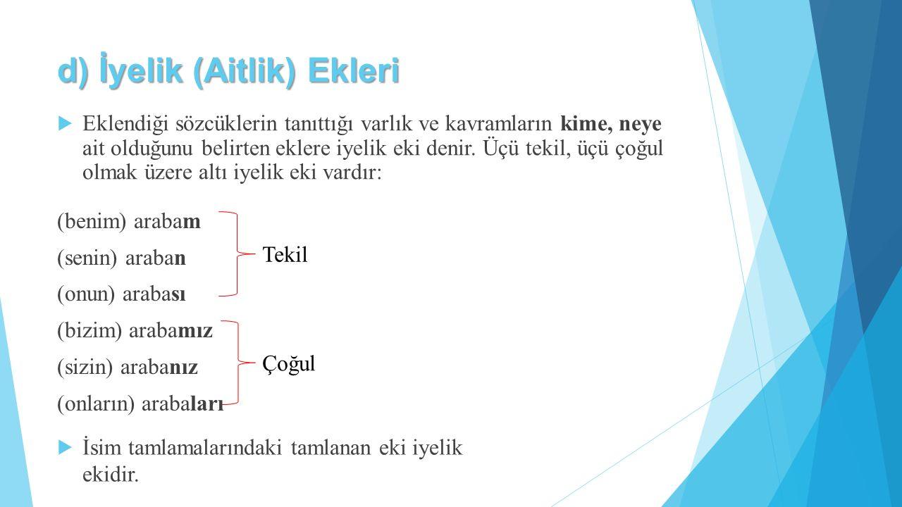 d) İyelik (Aitlik) Ekleri  Eklendiği sözcüklerin tanıttığı varlık ve kavramların kime, neye ait olduğunu belirten eklere iyelik eki denir. Üçü tekil,