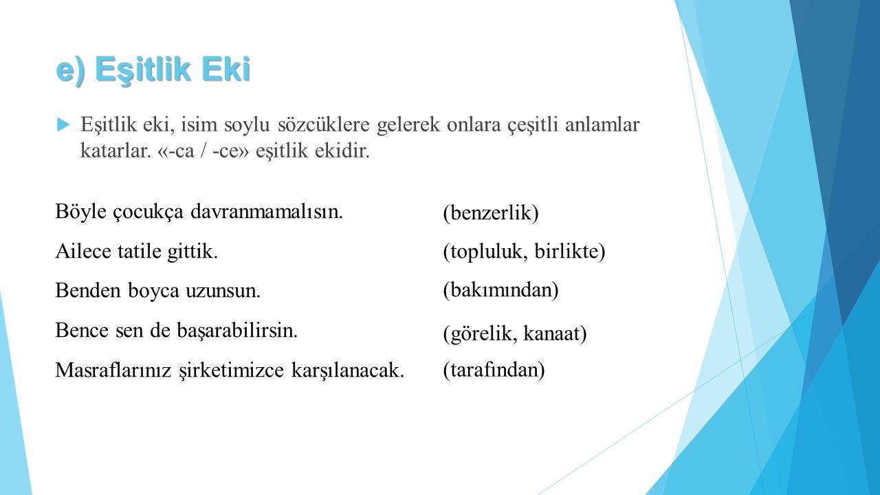 e) Eşitlik Eki  Eşitlik eki, isim soylu sözcüklere gelerek onlara çeşitli anlamlar katarlar. «-ca / -ce» eşitlik ekidir. Böyle çocukça davranmamalısı