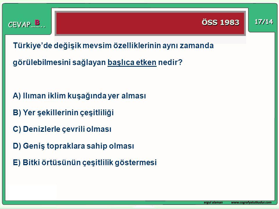 17/14 Türkiye'de değişik mevsim özelliklerinin aynı zamanda görülebilmesini sağlayan başlıca etken nedir? A) Ilıman iklim kuşağında yer alması B) Yer