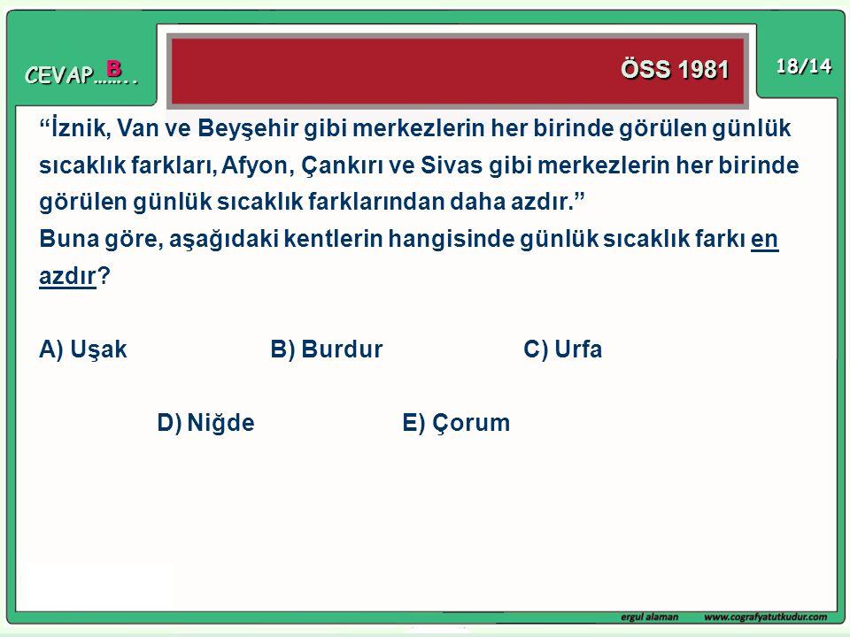 """18/14 ÖSS 1981 """"İznik, Van ve Beyşehir gibi merkezlerin her birinde görülen günlük sıcaklık farkları, Afyon, Çankırı ve Sivas gibi merkezlerin her bir"""