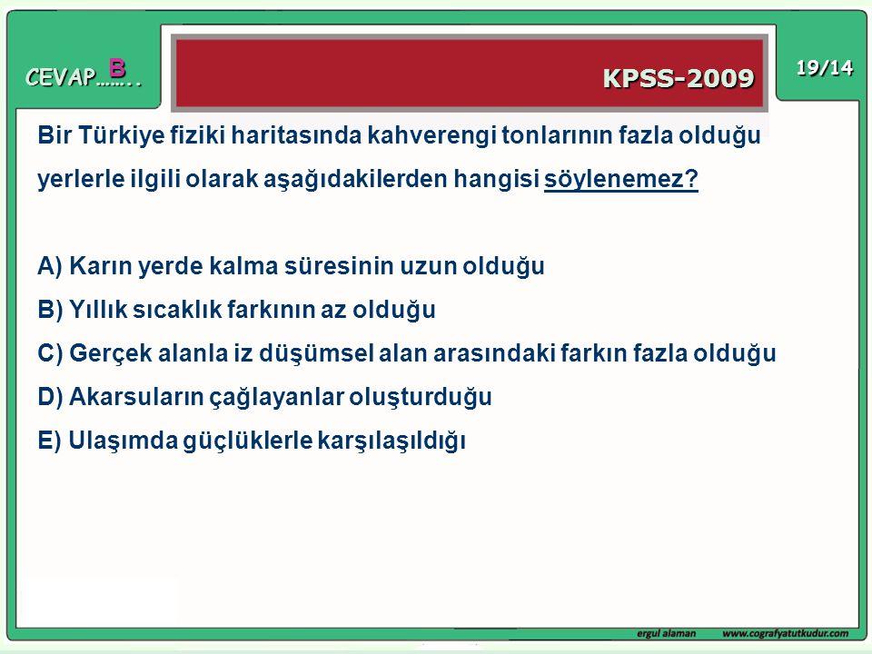 19/14 B KPSS-2009 Bir Türkiye fiziki haritasında kahverengi tonlarının fazla olduğu yerlerle ilgili olarak aşağıdakilerden hangisi söylenemez? A) Karı