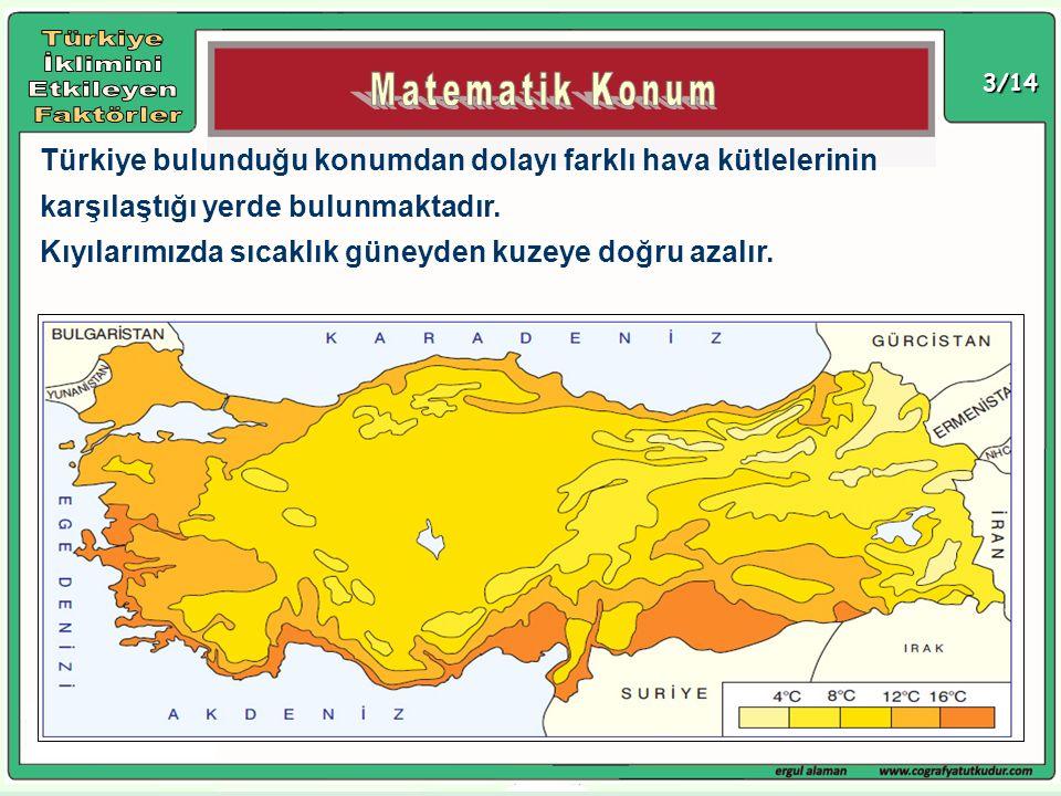 3/14 Türkiye bulunduğu konumdan dolayı farklı hava kütlelerinin karşılaştığı yerde bulunmaktadır. Kıyılarımızda sıcaklık güneyden kuzeye doğru azalır.
