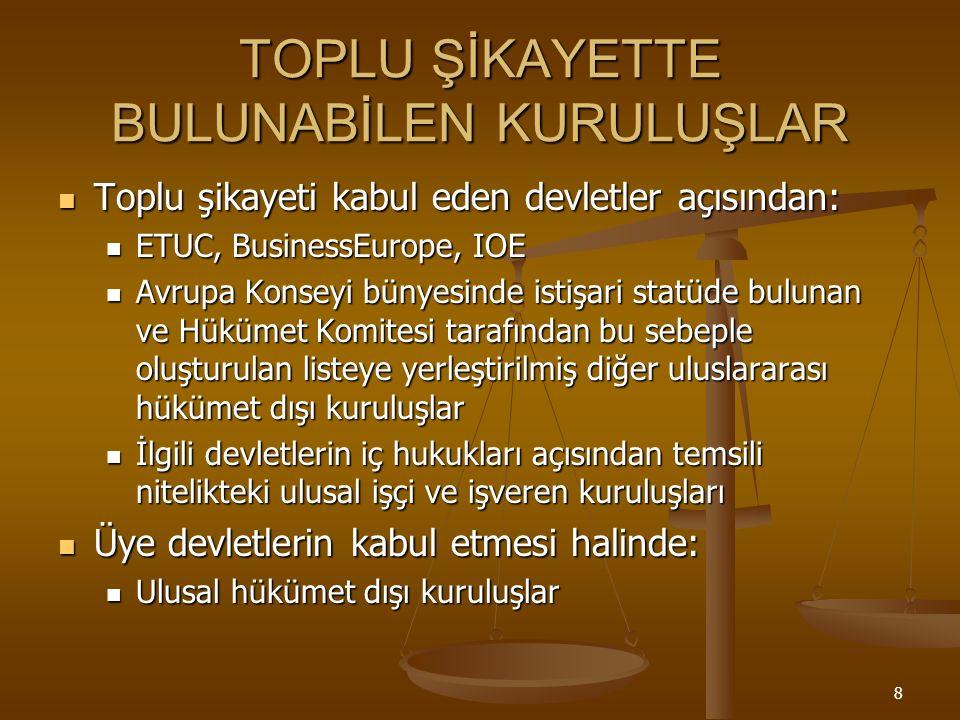 8 TOPLU ŞİKAYETTE BULUNABİLEN KURULUŞLAR Toplu şikayeti kabul eden devletler açısından: Toplu şikayeti kabul eden devletler açısından: ETUC, BusinessEurope, IOE ETUC, BusinessEurope, IOE Avrupa Konseyi bünyesinde istişari statüde bulunan ve Hükümet Komitesi tarafından bu sebeple oluşturulan listeye yerleştirilmiş diğer uluslararası hükümet dışı kuruluşlar Avrupa Konseyi bünyesinde istişari statüde bulunan ve Hükümet Komitesi tarafından bu sebeple oluşturulan listeye yerleştirilmiş diğer uluslararası hükümet dışı kuruluşlar İlgili devletlerin iç hukukları açısından temsili nitelikteki ulusal işçi ve işveren kuruluşları İlgili devletlerin iç hukukları açısından temsili nitelikteki ulusal işçi ve işveren kuruluşları Üye devletlerin kabul etmesi halinde: Üye devletlerin kabul etmesi halinde: Ulusal hükümet dışı kuruluşlar Ulusal hükümet dışı kuruluşlar