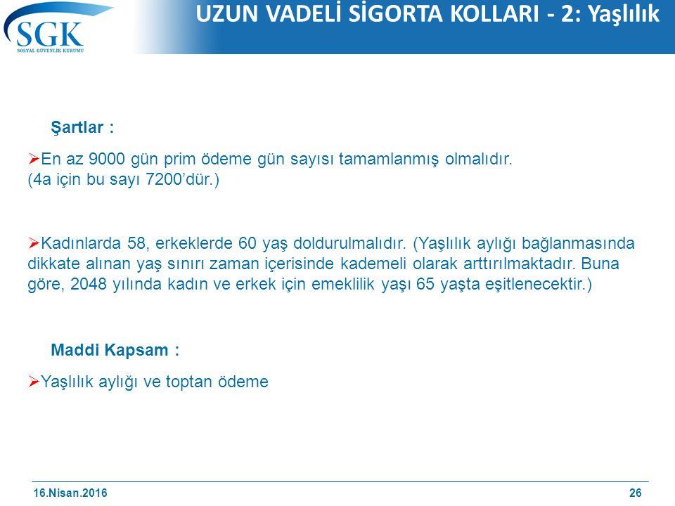 16.Nisan.2016 UZUN VADELİ SİGORTA KOLLARI - 2: Yaşlılık 26 Şartlar :  En az 9000 gün prim ödeme gün sayısı tamamlanmış olmalıdır.