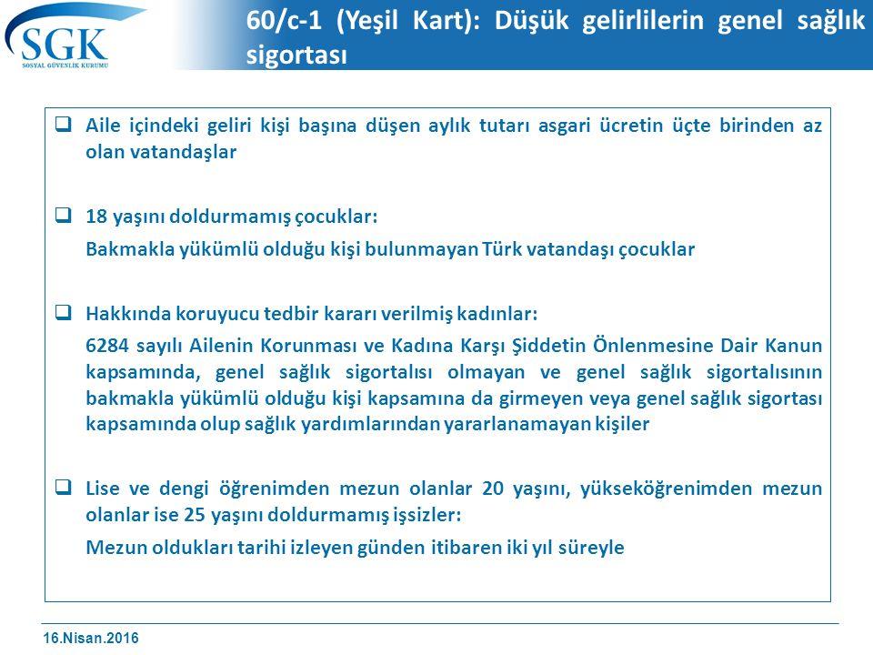 16.Nisan.2016 60/c-1 (Yeşil Kart): Düşük gelirlilerin genel sağlık sigortası  Aile içindeki geliri kişi başına düşen aylık tutarı asgari ücretin üçte birinden az olan vatandaşlar  18 yaşını doldurmamış çocuklar: Bakmakla yükümlü olduğu kişi bulunmayan Türk vatandaşı çocuklar  Hakkında koruyucu tedbir kararı verilmiş kadınlar: 6284 sayılı Ailenin Korunması ve Kadına Karşı Şiddetin Önlenmesine Dair Kanun kapsamında, genel sağlık sigortalısı olmayan ve genel sağlık sigortalısının bakmakla yükümlü olduğu kişi kapsamına da girmeyen veya genel sağlık sigortası kapsamında olup sağlık yardımlarından yararlanamayan kişiler  Lise ve dengi öğrenimden mezun olanlar 20 yaşını, yükseköğrenimden mezun olanlar ise 25 yaşını doldurmamış işsizler: Mezun oldukları tarihi izleyen günden itibaren iki yıl süreyle
