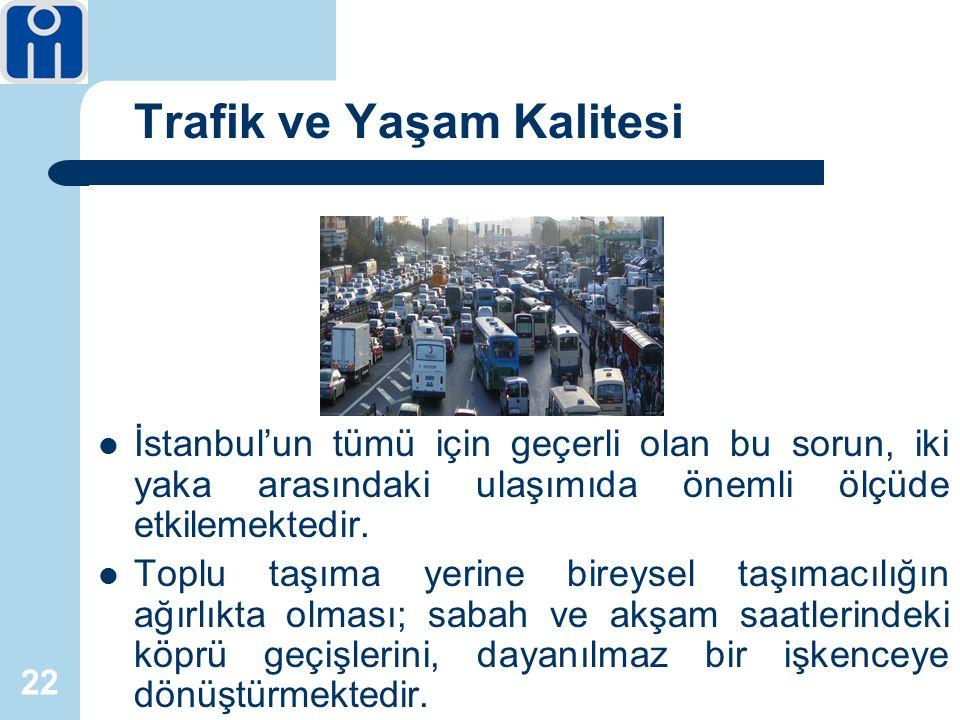 22 Trafik ve Yaşam Kalitesi İstanbul'un tümü için geçerli olan bu sorun, iki yaka arasındaki ulaşımıda önemli ölçüde etkilemektedir.