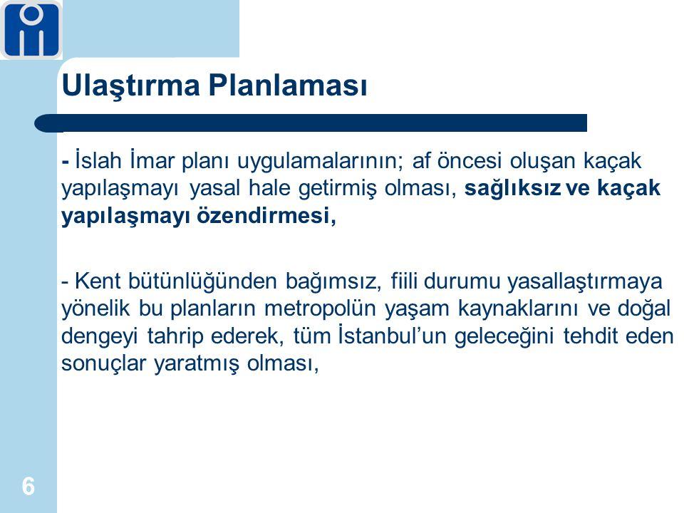 6 Ulaştırma Planlaması - İslah İmar planı uygulamalarının; af öncesi oluşan kaçak yapılaşmayı yasal hale getirmiş olması, sağlıksız ve kaçak yapılaşmayı özendirmesi, - Kent bütünlüğünden bağımsız, fiili durumu yasallaştırmaya yönelik bu planların metropolün yaşam kaynaklarını ve doğal dengeyi tahrip ederek, tüm İstanbul'un geleceğini tehdit eden sonuçlar yaratmış olması,