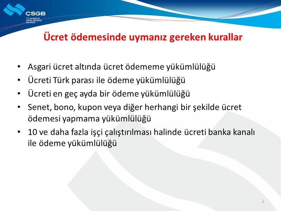 Ücret ödemesinde uymanız gereken kurallar Asgari ücret altında ücret ödememe yükümlülüğü Ücreti Türk parası ile ödeme yükümlülüğü Ücreti en geç ayda bir ödeme yükümlülüğü Senet, bono, kupon veya diğer herhangi bir şekilde ücret ödemesi yapmama yükümlülüğü 10 ve daha fazla işçi çalıştırılması halinde ücreti banka kanalı ile ödeme yükümlülüğü 2