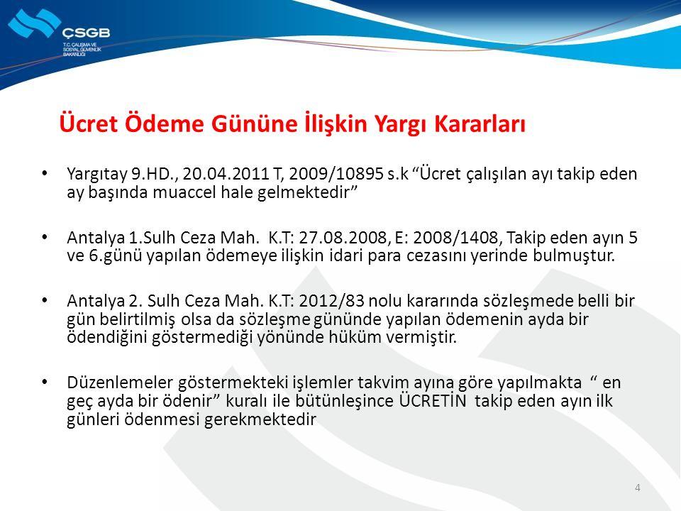 4 Ücret Ödeme Gününe İlişkin Yargı Kararları Yargıtay 9.HD., 20.04.2011 T, 2009/10895 s.k Ücret çalışılan ayı takip eden ay başında muaccel hale gelmektedir Antalya 1.Sulh Ceza Mah.