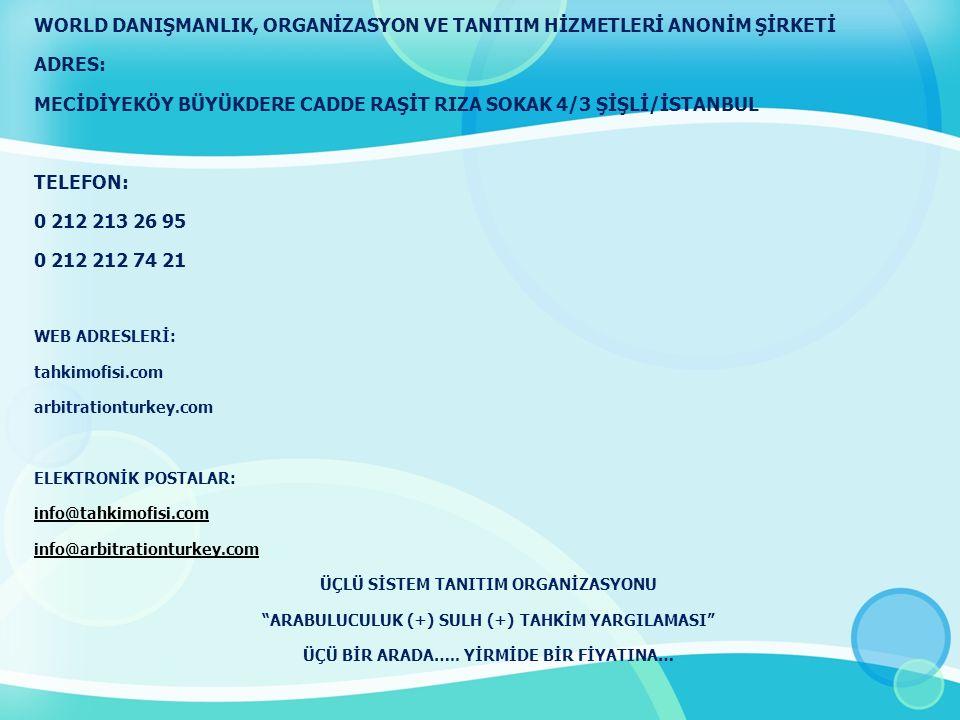 WORLD DANIŞMANLIK, ORGANİZASYON VE TANITIM HİZMETLERİ ANONİM ŞİRKETİ ADRES: MECİDİYEKÖY BÜYÜKDERE CADDE RAŞİT RIZA SOKAK 4/3 ŞİŞLİ/İSTANBUL TELEFON: 0 212 213 26 95 0 212 212 74 21 WEB ADRESLERİ: tahkimofisi.com arbitrationturkey.com ELEKTRONİK POSTALAR: info@tahkimofisi.com info@arbitrationturkey.com ÜÇLÜ SİSTEM TANITIM ORGANİZASYONU ARABULUCULUK (+) SULH (+) TAHKİM YARGILAMASI ÜÇÜ BİR ARADA…..