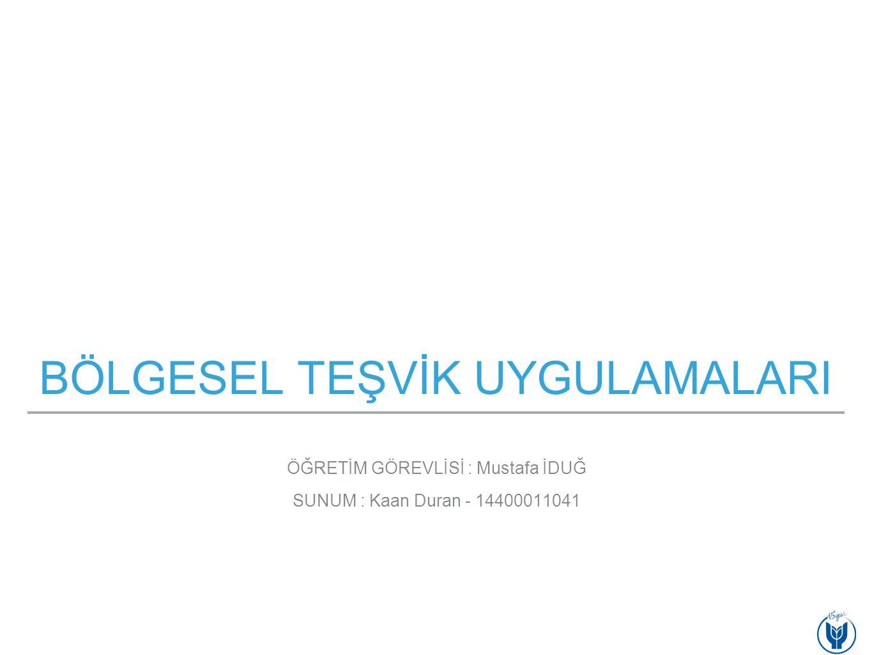 BÖLGESEL TEŞVİK UYGULAMALARI SUNUM : Kaan Duran - 14400011041 ÖĞRETİM GÖREVLİSİ : Mustafa İDUĞ