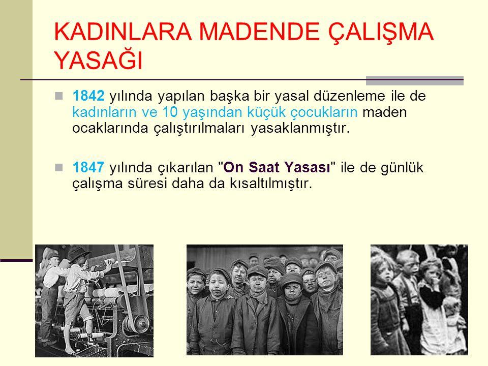 KADINLARA MADENDE ÇALIŞMA YASAĞI 1842 yılında yapılan başka bir yasal düzenleme ile de kadınların ve 10 yaşından küçük çocukların maden ocaklarında çalıştırılmaları yasaklanmıştır.