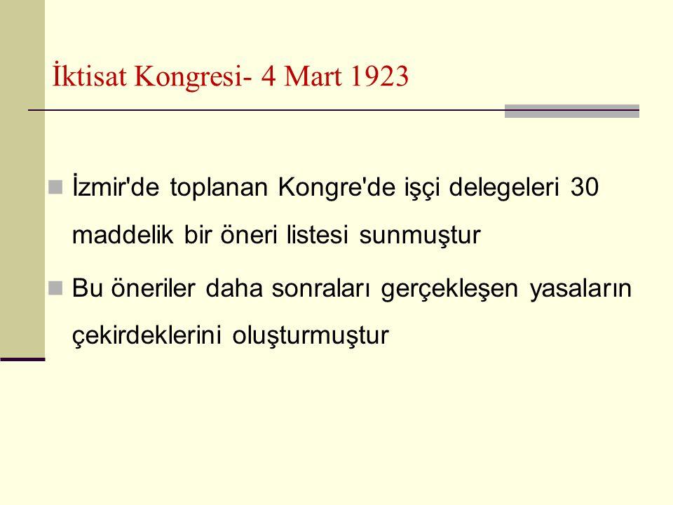 İktisat Kongresi- 4 Mart 1923 İzmir de toplanan Kongre de işçi delegeleri 30 maddelik bir öneri listesi sunmuştur Bu öneriler daha sonraları gerçekleşen yasaların çekirdeklerini oluşturmuştur
